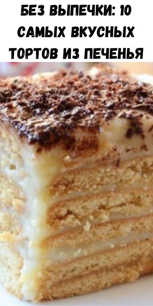 Без выпечки: 10 самых вкусных тортов из печенья