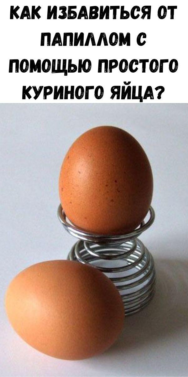 Как избавиться от папиллом с помощью простого куриного яйца?