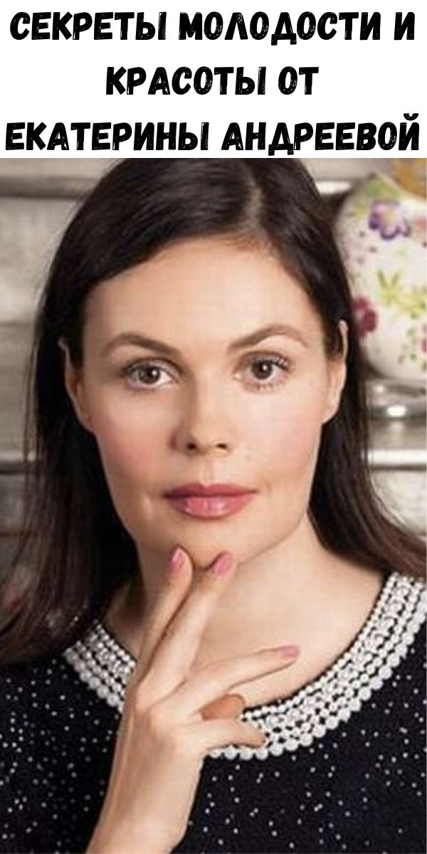 Секреты молодости и красоты от Eкатерины Андреевой
