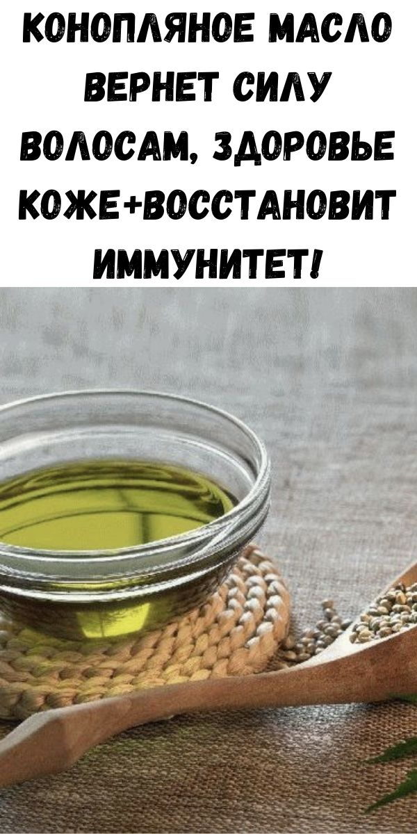 Конопляное масло вернет силу волосам, здоровье коже+восстановит иммунитет!