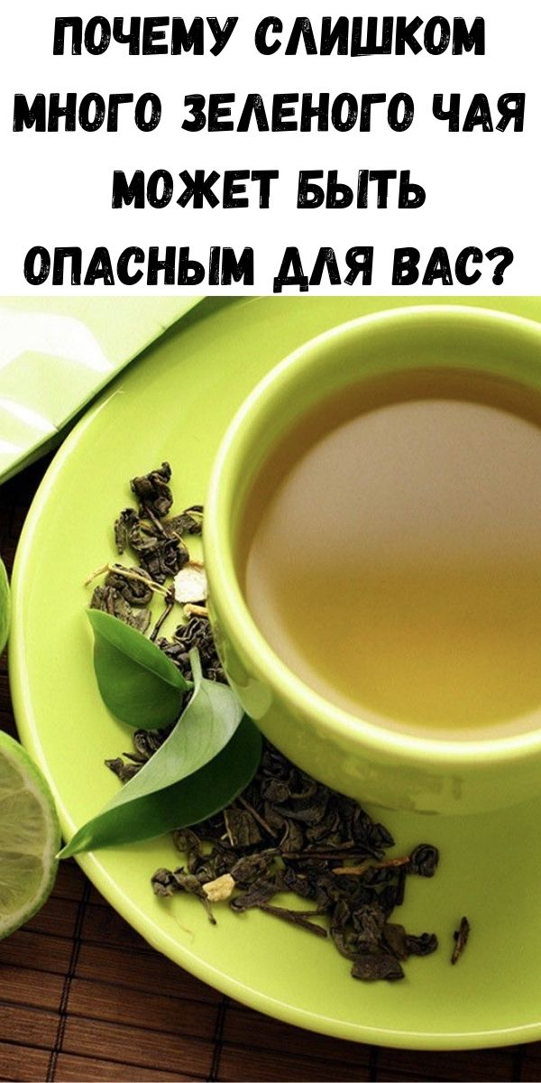 Почему слишком много зеленого чая может быть опасным для Вас?