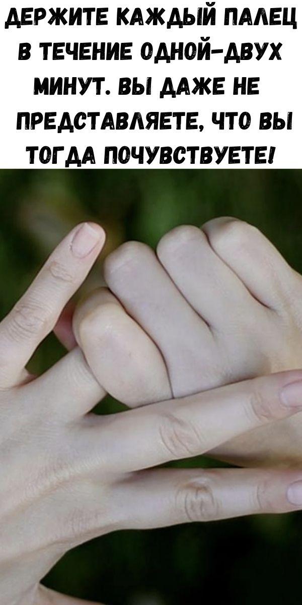 Держите каждый палец в течение одной-двух минут. Вы даже не представляете, что вы тогда почувствуете!