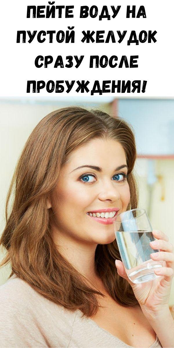 Пейте воду на пустой желудок сразу после пробуждения!