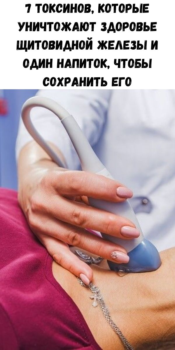 7 токсинов, которые уничтожают здоровье щитовидной железы и один напиток, чтобы сохранить его