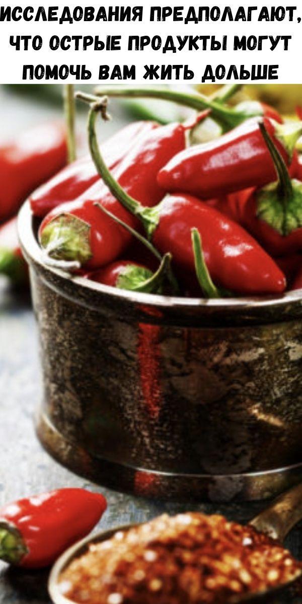 Исследования предполагают, что острые продукты могут помочь вам жить дольше