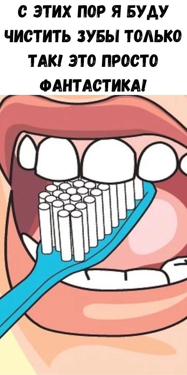 С этих пор я буду чистить зубы только так! Это просто фантастика!