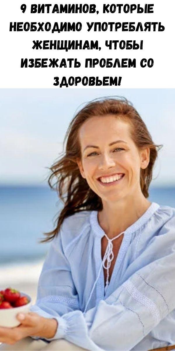9 витаминов, которые необходимо употреблять женщинам, чтобы избежать проблем со здоровьем!