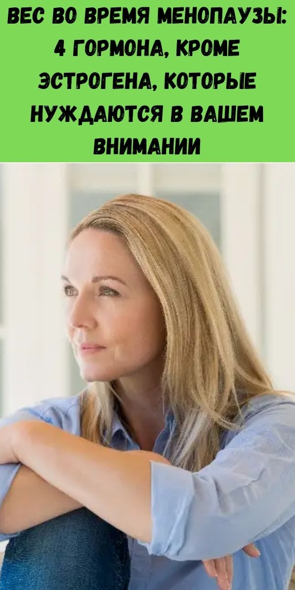 Вес во время менопаузы: 4 гормона, кроме эстрогена, которые нуждаются в вашем внимании