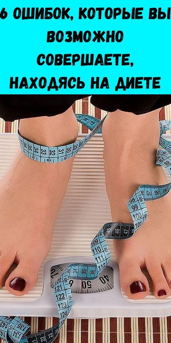 6 Ошибок, которые вы возможно совершаете, находясь на диете
