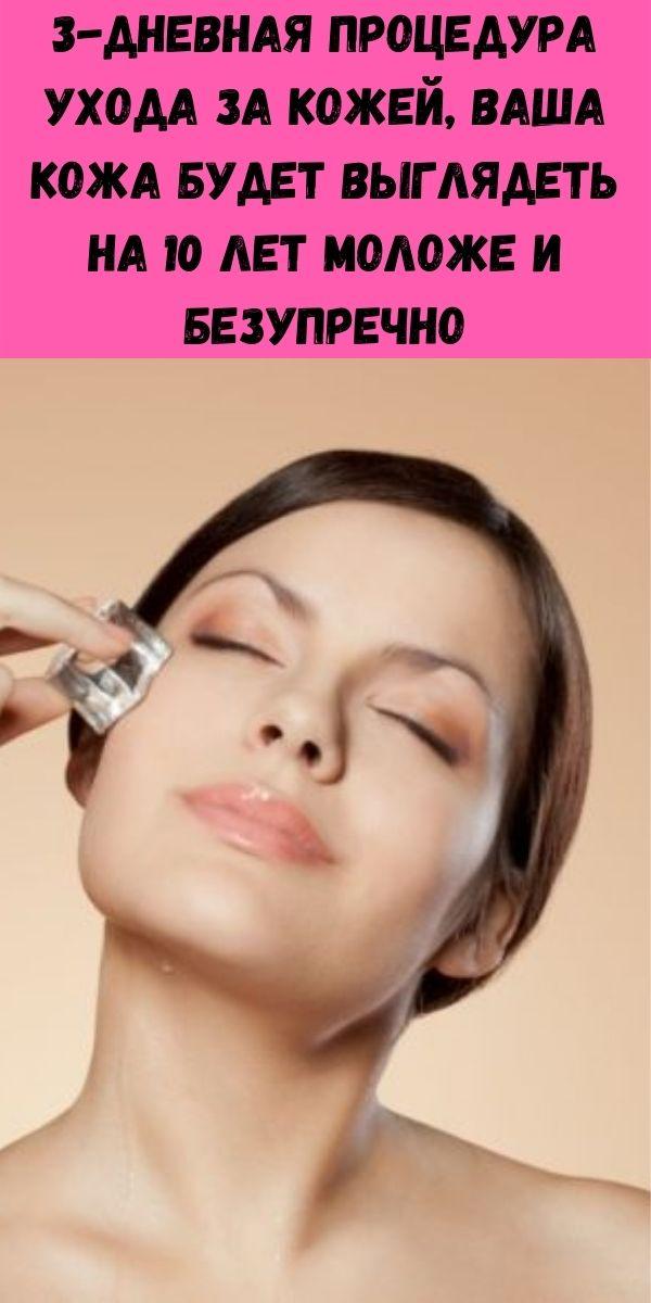 3-дневная процедура ухода за кожей, Ваша кожа будет выглядеть на 10 лет моложе и безупречно