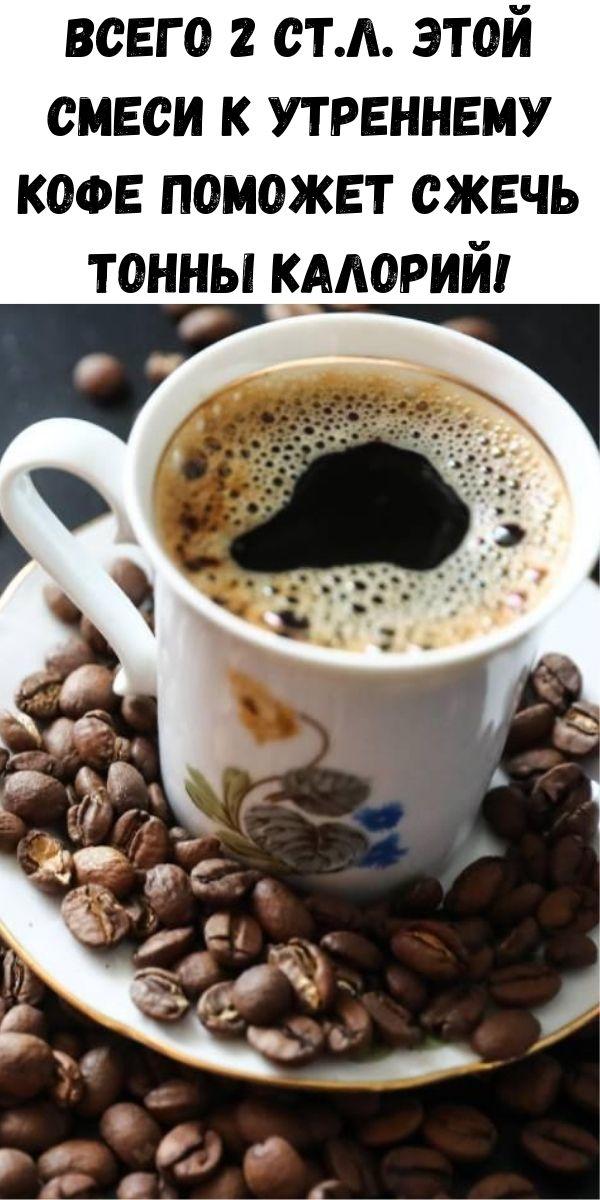 Всего 2 ст.л. этой смеси к утреннему кофе поможет сжечь тонны калорий!