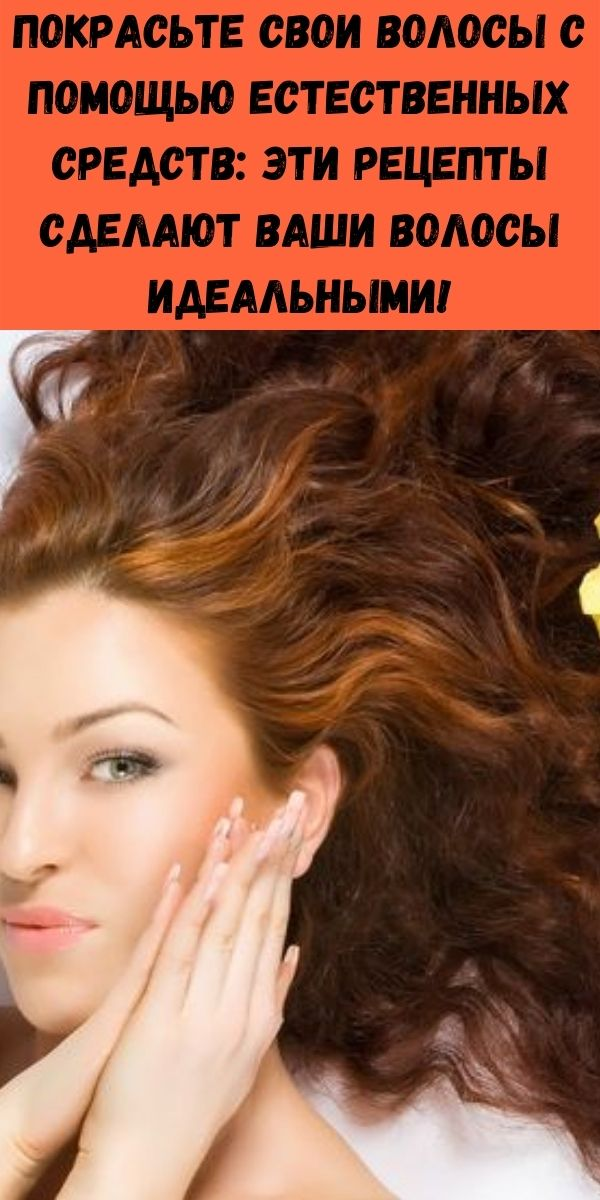 Покрасьте свои волосы с помощью естественных средств: эти рецепты сделают ваши волосы идеальными!