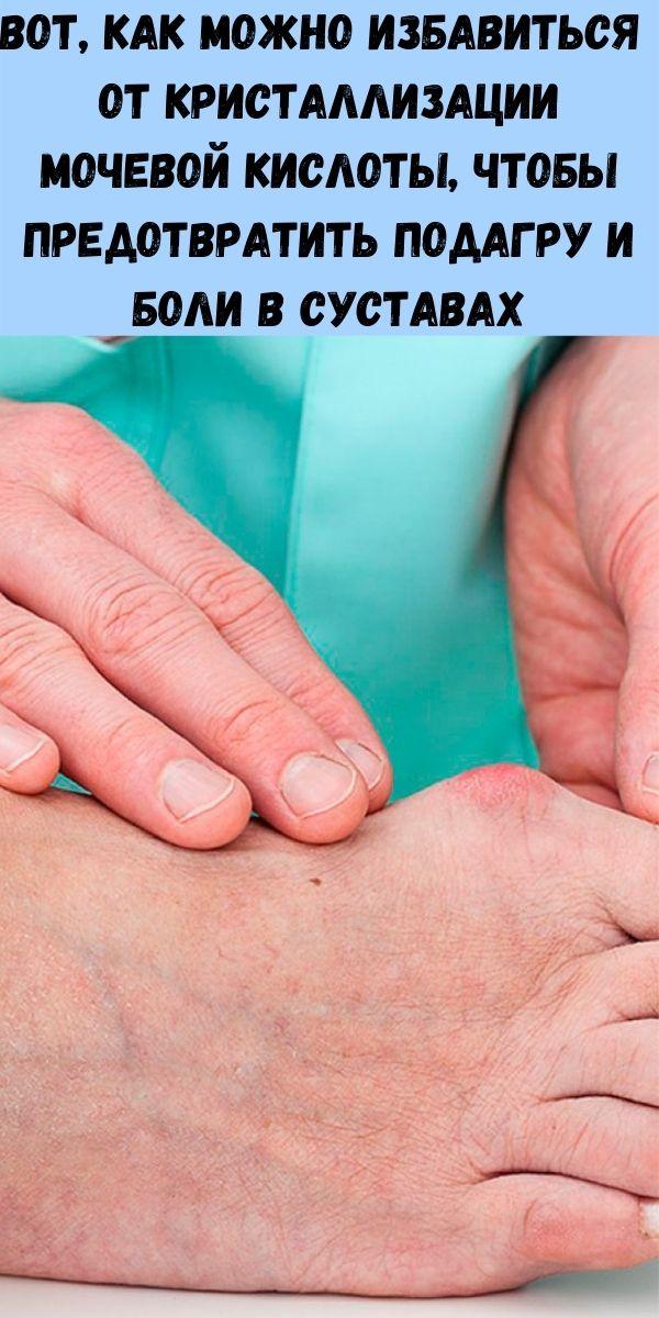 Вот, как можно избавиться от кристаллизации мочевой кислоты, чтобы предотвратить подагру и боли в суставах