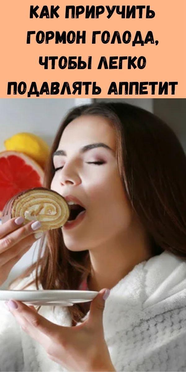 Как приручить гормон голода, чтобы легко подавлять аппетит