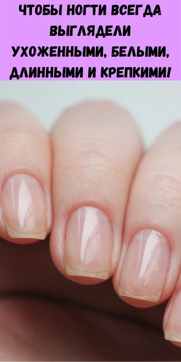 Чтобы ногти всегда выглядели ухоженными, белыми, длинными и крепкими!